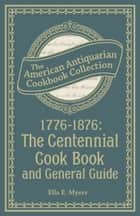 1776-1876: The Centennial Cook Book and General Guide ebook by Ella E. Myers