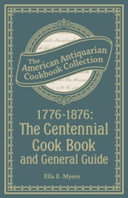 1776-1876: The Centennial Cook Book and General Guide ebook by Ella E Myers