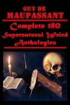 Complete 180 Supernatural Weird Anthologies ebook by Guy de Maupassant