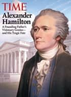 TIME Alexander Hamilton - A Founding Father's Visionary Genius and His Tragic Fate ebook by Editors of TIME