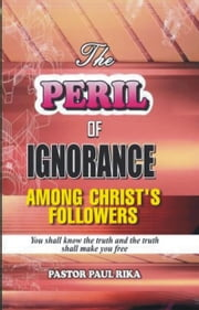 The Peril of Ignorance Among Christ's Followers ebook by Pastor Paul Rika