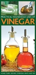 Practical Household Uses of Vinegar - Home Cures, Recipes, Everyday Hints and Tips ebook by Margaret Briggs