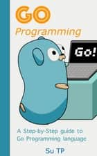 Go Programming Language - A Step-by-Step guide to Go Programming language ebook by Su TP