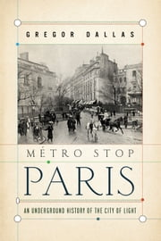 Metro Stop Paris - An Underground History of the City of Light ebook by Gregor Dallas