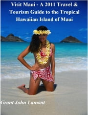 Visit Maui: A Travel & Tourism Guide to the Tropical Hawaiian Island of Maui ebook by Grant John Lamont