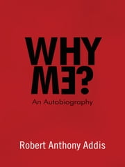 Why Me? - An Autobiography ebook by Robert Anthony Addis