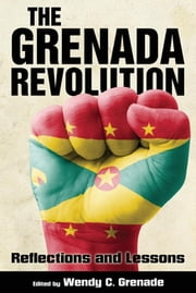 The Grenada Revolution - Reflections and Lessons ebook by Wendy C. Grenade