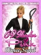69 Shades of Pink (Submitting to the T-Girl Billionairess) ebook by Aimee Seoul