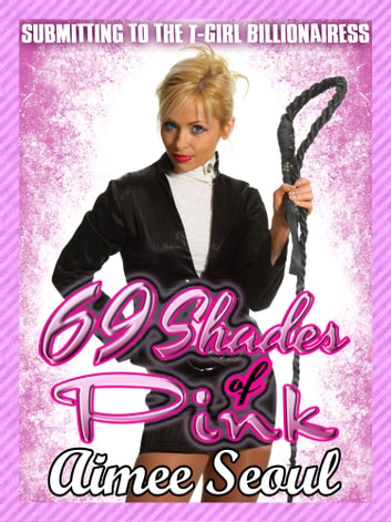 69 Shades of Pink (Submitting to the T-Girl Billionairess) - Submitting to the T-Girl Billionairess eBook by Aimee Seoul