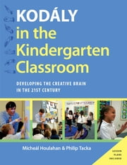 Kodaly in the Kindergarten Classroom - Developing the Creative Brain in the 21st Century ebook by Micheal Houlahan,Philip Tacka