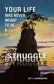 Your Life Was Never Meant to be a Struggle ebook by Klienwachter, Roy E.