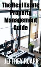 The Real Estate Property Management Guide ebook by Jeffrey Roark