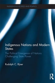 Indigenous Nations and Modern States - The Political Emergence of Nations Challenging State Power ebook by Rudolph C. Ryser