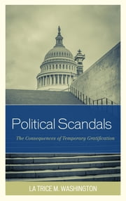 Political Scandals - The Consequences of Temporary Gratification ebook by La Trice M. Washington