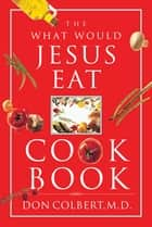 The What Would Jesus Eat Cookbook ebook by Don Colbert