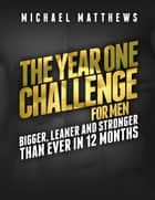 The Year One Challenge for Men - Bigger, Leaner, and Stronger Than Ever in 12 Months ebook by
