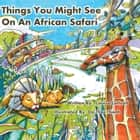 Things You Might See on an African Safari - A Counting Journey Through Africa ebook by Louise Lintvelt, Do Thai Thanh