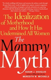 The Mommy Myth - The Idealization of Motherhood and How It Has Undermined Women ebook by Susan Douglas,Meredith Michaels
