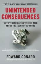 Unintended Consequences - Why Everything You've Been Told About the Economy Is Wrong ebook by Edward Conard