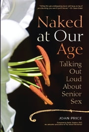Naked at Our Age - Talking Out Loud About Senior Sex ebook by Joan Price