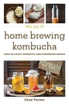 The Joy of Home Brewing Kombucha - How to Craft Probiotic and Fermented Drinks ebook by