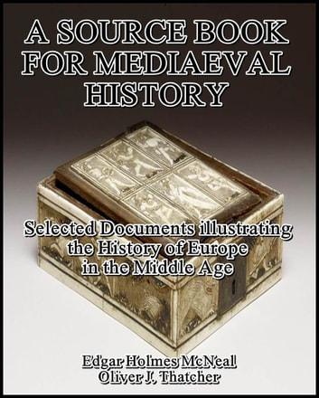 A Source Book for Mediaeval History : Selected Documents illustrating the History of Europe in the Middle Age ebook by Oliver J. Thatcher,Edgar Holmes McNeal