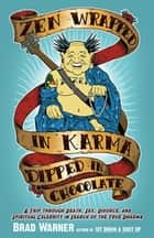 Zen Wrapped in Karma Dipped in Chocolate - A Trip Through Death, Sex, Divorce, and Spiritual Celebrity in Search of the True Dharma ebook by Brad Warner