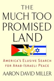 The Much Too Promised Land - America's Elusive Search for Arab-Israeli Peace ebook by Aaron David Miller