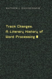 Track Changes - A Literary History of Word Processing ebook by Matthew G. Kirschenbaum