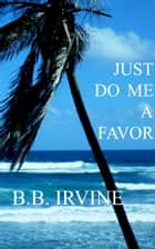 Just Do Me A Favor ebook by B.B. Irvine