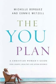 The YOU Plan - A Christian Woman's Guide for a Happy, Healthy Life After Divorce ebook by Connie Wetzell,Michelle Borquez
