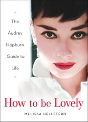 How to be Lovely - The Audrey Hepburn Way of Life ebook by Melissa Hellstern