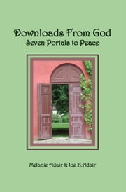 Downloads From God: Seven Portals to Peace ebook by Melanie Adair,Joe B. Adair