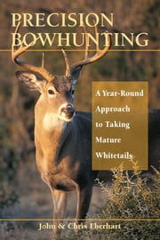 Precision Bowhunting: A Year-Round Approach to Taking Mature Whitetails - A Year-Round Approach to Taking Mature Whitetails ebook by John Eberhart, Chris Eberhart