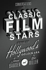 Conversations with Classic Film Stars - Interviews from Hollywood's Golden Era ebook by James Bawden,Ron Miller