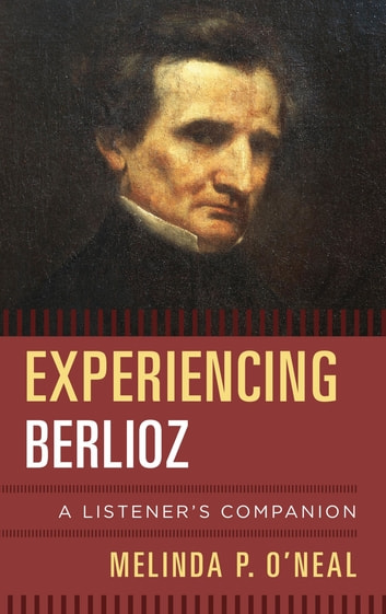 Experiencing Berlioz - A Listener's Companion ebook by Melinda P. O'Neal