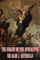 The Knight of the Apocalypse ebook by Sir Alan J. Astudillo