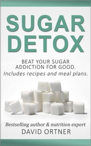 Sugar Detox: How to Beat Your Sugar Addiction for Good for a Slimmer Body, Clearer Skin, and More Energy ebook by David Ortner