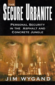 The Secure Urbanite: Personal Security in the Asphalt and Concrete Jungle ebook by Jim Wygand