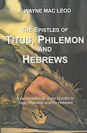 The Epistles of Titus, Philemon and Hebrews - A Devotional Look at the Epistles to Titus, Philemon and Hebrews ebook by F. Wayne Mac Leod