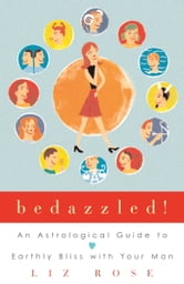 Bedazzled! - An Astrological Guide to Earthly Bliss with Your Man ebook by Liz Rose
