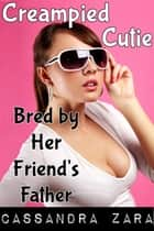 Creampied Cutie 3: Bred by Her Friend's Father ebook by Cassandra Zara