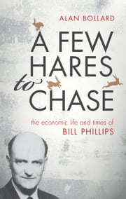 A Few Hares to Chase: The Economic Life and Times of Bill Phillips ebook by Alan Bollard
