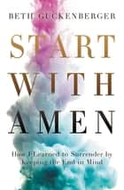 Start with Amen - How I Learned to Surrender by Keeping the End in Mind ebook by Beth Guckenberger