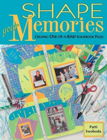 Shape Your Memories - Creating One-of-a-Kind Scrapbook Pages ebook by Patti Swoboda