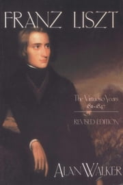 Franz Liszt, Volume 1 - The Virtuoso Years: 1811-1847 ebook by Alan Walker