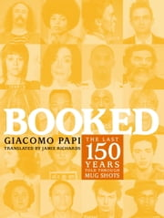 Booked - The Last 150 Years Told through Mug Shots ebook by Giacomo Papi,Jamie Richards