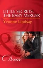 Little Secrets: The Baby Merger (Mills & Boon Desire) (Little Secrets, Book 3) ebook by Yvonne Lindsay