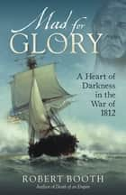Mad For Glory: A Heart of Darkness in the War of 1812 ebook by Robert Booth