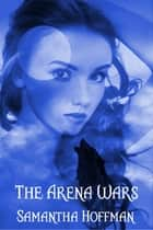 The Arena Wars (Arena Wars #1) ebook by Samantha Hoffman